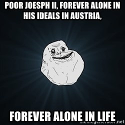 Forever Alone Date Myself Fail Life - Poor Joesph II, forever alone in his ideals in Austria, forever alone in life