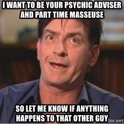 Sheen Derp - i want to be your psychic adviser and part time masseuse so let me know if anything happens to that other guy