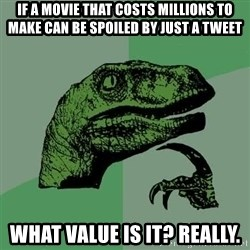 Raptor - If a movie that costs millions to make can be spoiled by just a tweet what value is it? really.