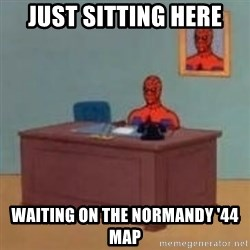 and im just sitting here masterbating - Just sitting here waiting on the normandy '44 map