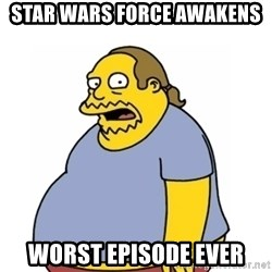 Comic Book Guy Worst Ever - Star WARS FORCE AWAKENS WORST EPISODE EVER