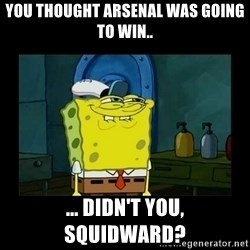 didnt you squidward - You thought Arsenal was going to win.. ... Didn't you, Squidward?