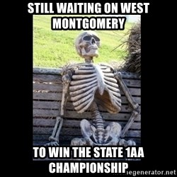 Still Waiting - Still waiting on West Montgomery  To win the state 1aa championship