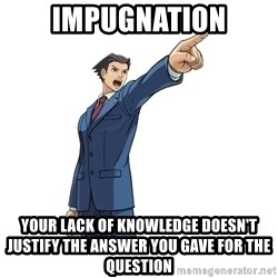 OBJECTION - IMPUGNATION Your lack of knowledge doesn't justify the answer you gave for the question
