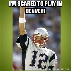 tom brady - i'm scared to play in denver!