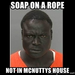 scary black man - Soap on a rope Not in mcnuttys house