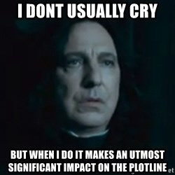 Always Snape - I dont usually cry But when I do it makes an utmost significant impact on the plotline