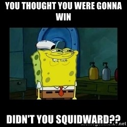 didnt you squidward - You thought you were gonna win Didn't you squidward??