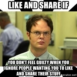 Dwight from the Office - LIKE AND SHARE IF YOU DON'T FEEL GUILTY WHEN YOU IGNORE PEOPLE WANTING YOU TO LIKE AND SHARE THEIR STUFF