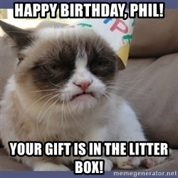 Birthday Grumpy Cat - Happy Birthday, Phil! your gift is in the litter box!