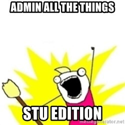 x all the y - ADMIN ALL THE THINGS STU EDITION