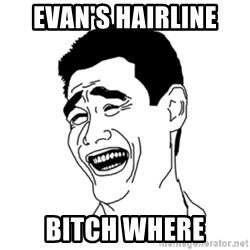 FU*CK THAT GUY - evan's hairline bitch where