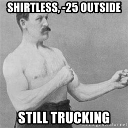 overly manly man - shirtless, -25 outside still trucking