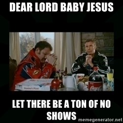 Dear lord baby jesus - Dear Lord baby Jesus  Let there be a ton of no shows