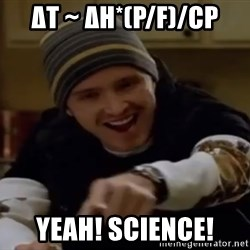 Science Bitch! - ΔT ~ ΔH*(P/F)/Cp Yeah! Science!