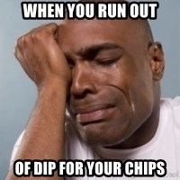 cryingblackman - When you run out of dip for your chips