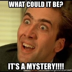 You Don't Say Nicholas Cage - what could it be? it's a mystery!!!!