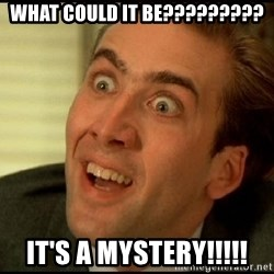 You Don't Say Nicholas Cage - what could it be????????? It's a mystery!!!!!