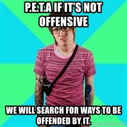 Disingenuous Liberal - P.E.T.A if it's not offensive We will search for ways to be offended by it.