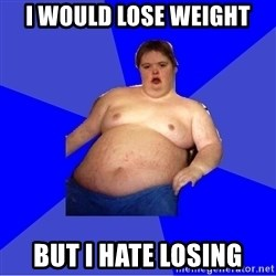 Chubby Fat Boy - I would lose weight but i hate losing