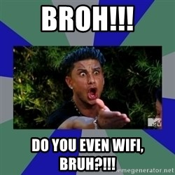 jersey shore - BROH!!! DO YOU EVEN WIFI, BRUH?!!!
