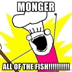 BAKE ALL OF THE THINGS! - MONGER ALL OF THE FISH!!!!!!!!!!