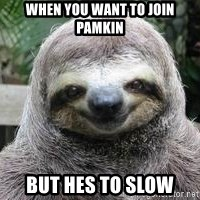 Sexual Sloth - when you want to join pamkin  But hes to slow