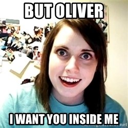 Creepy Girlfriend Meme - But Oliver I want you inside me