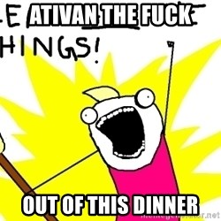 clean all the things - ATIVAN THE FUCK OUT OF THIS DINNER