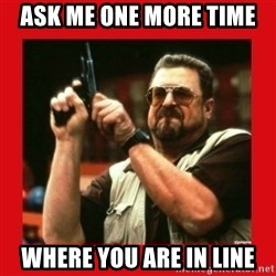Angry Walter With Gun - Ask me one more time Where you are in line