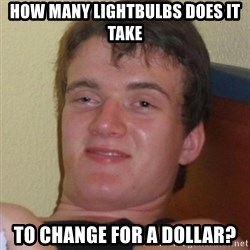Really highguy - how many lightbulbs does it take to change for a dollar?