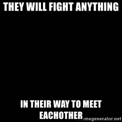 black background - They will fight anything  in their way to meet eachother