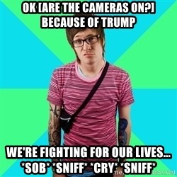 Disingenuous Liberal - OK [Are the cameras on?] Because of Trump We're fighting for our lives... *sob* *sniff* *cry* *sniff*