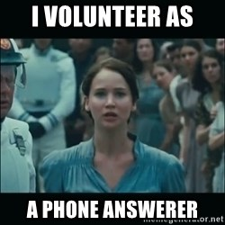 I volunteer as tribute Katniss - I volunteer as  a phone answerer