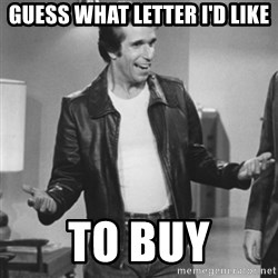 The Fonz - Guess what letter I'd like to buy