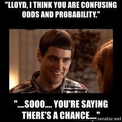 "Lloyd-So you're saying there's a chance! - ""Lloyd, i think you are confusing odds and probability."" ""....sooo.... you're saying there's a chance...."""