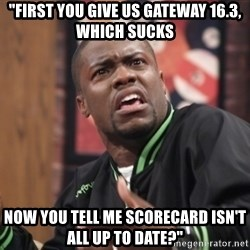 """kevin hart bro - """"First you give us gateway 16.3, which sucks now you tell me scorecard isn't all up to date?"""""""
