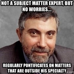 Krugman - Not a subject matter expert, but no worries.... Regularly pontificates on matters that are outside his specialty