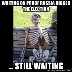 Still Waiting - Waiting on proof russia rigged the election ... Still Waiting
