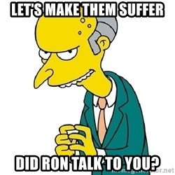 Mr Burns meme - let's make them suffer did ron talk to you?