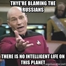 Captain Picard - thye're blaming the russians  there is no intelligent life on this planet