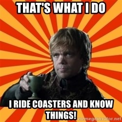 Tyrion Lannister - That's What I Do I Ride Coasters and Know Things!