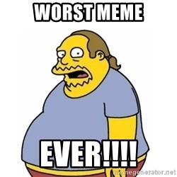 Comic Book Guy Worst Ever - worst meme ever!!!!