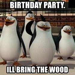 Madagascar Penguin - Birthday party.  Ill bring the wood