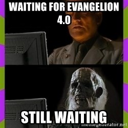 ill just wait here - waiting for evangelion 4.0 still waiting