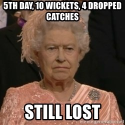 Unhappy Queen - 5th day, 10 wickets, 4 dropped catches Still lost