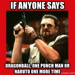 Angry Walter With Gun - If anyone says  Dragonball, one punch man or naruto one more time