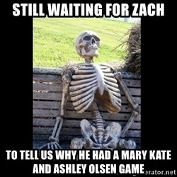 Still Waiting - STILL WAITING FOR ZACH TO TELL US WHY HE HAD A MARY KATE AND ASHLEY OLSEN GAME