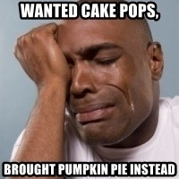 cryingblackman - WANTED CAKE POPS, BROUGHT PUMPKIN PIE INSTEAD