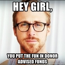 Ryan Gosling Hey Girl 3 - Hey Girl,  You Put the Fun in Donor Advised Funds